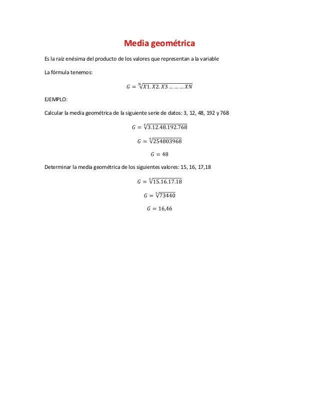 Media geométricaEs la raíz enésima del producto de los valores que representan a la variableLa fórmula tenemos:EJEMPLO:Cal...