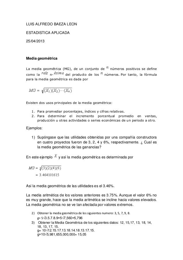 LUIS ALFREDO BAEZA LEONESTADISTICA APLICADA25/04/2013Media geométricaLa media geométrica (MG), de un conjunto de números p...