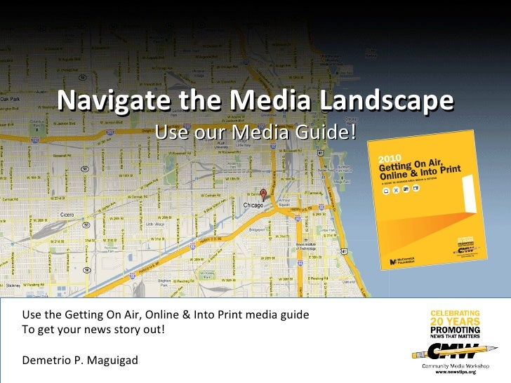 Navigate the Media Landscape Use our Media Guide! Use the Getting On Air, Online & Into Print media guide To get your news...