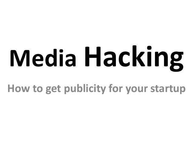 Media Hacking How to get publicity for your startup