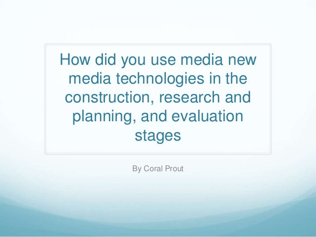 How did you use media new media technologies in the construction, research and planning, and evaluation stages By Coral Pr...