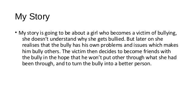 My Story • My story is going to be about a girl who becomes a victim of bullying, she doesn't understand why she gets bull...