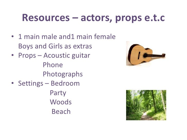 Resources – actors, props e.t.c<br />1 main male and1 main female <br />    Boys and Girls as extras<br />Props – Acoustic...
