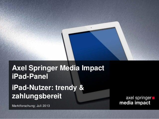 Axel Springer Media Impact iPad-Panel iPad-Nutzer: trendy & zahlungsbereit Marktforschung; Juli 2013