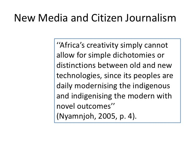 New Media and Citizen Journalism        ''Africa's creativity simply cannot        allow for simple dichotomies or        ...