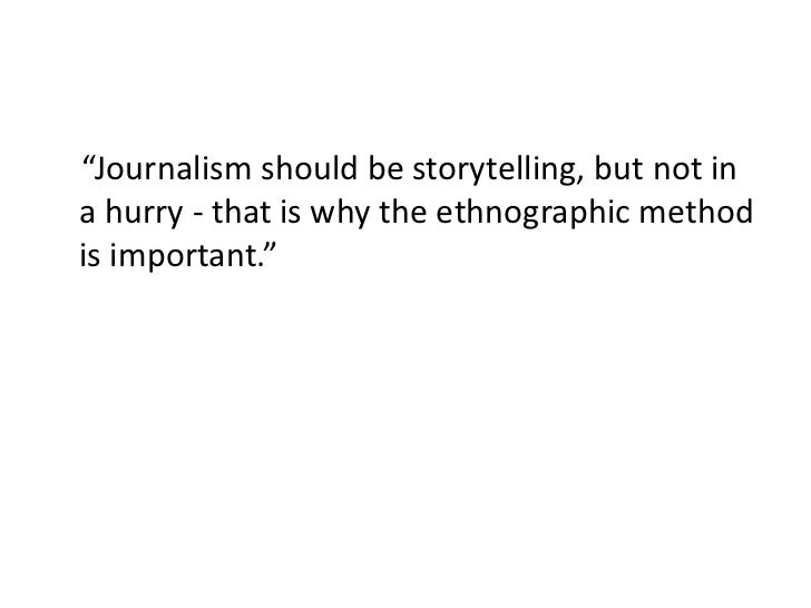 """""""Journalism should be storytelling, but not ina hurry - that is why the ethnographic methodis important."""""""