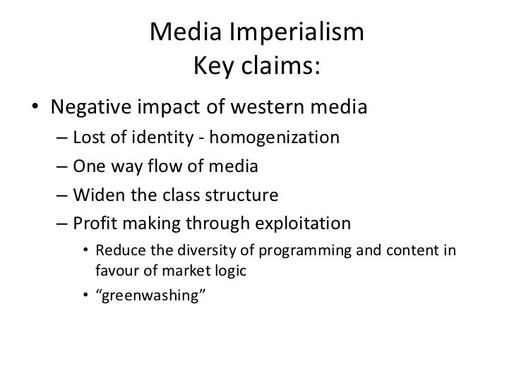 Media Imperialism                Key claims:• Negative impact of western media  – Lost of identity - homogenization  – One...