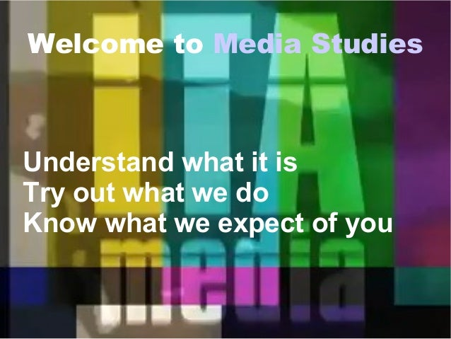 Welcome to Media Studies Understand what it is Try out what we do Know what we expect of you