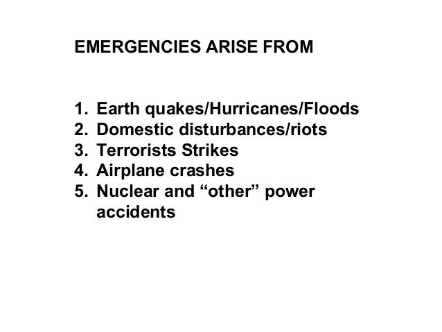 EMERGENCIES ARISE FROM 1. Earth quakes/Hurricanes/Floods 2. Domestic disturbances/riots 3. Terrorists Strikes 4. Airplane ...