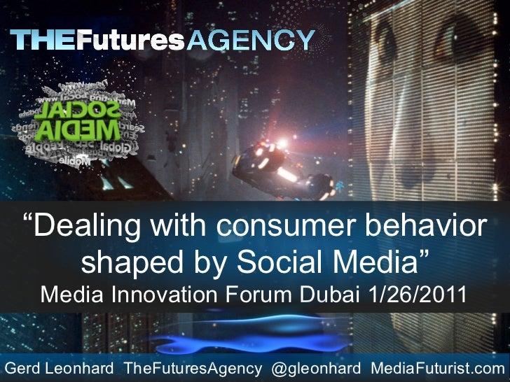 """Dealing with consumer behavior     shaped by Social Media""    Media Innovation Forum Dubai 1/26/2011Gerd Leonhard TheFutu..."