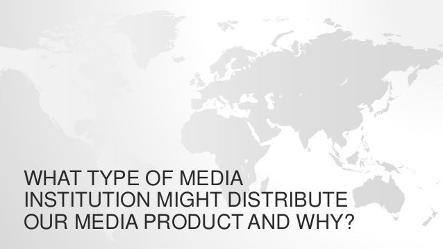 WHAT TYPE OF MEDIA INSTITUTION MIGHT DISTRIBUTE OUR MEDIA PRODUCT AND WHY?