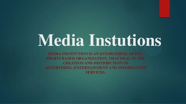 Media Instutions  MEDIA INSTITUTION IS AN ESTABLISHED, OFTEN- PROFIT BASED ORGANIZATION, THAT DEAL IN THE         CREATION...