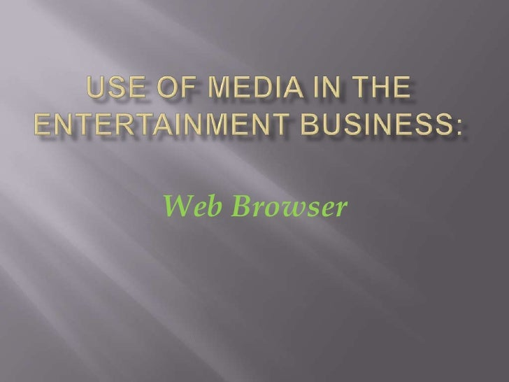 Use of Media in the Entertainment Business:<br />Web Browser<br />