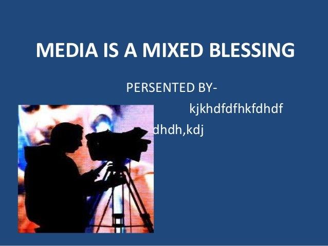 MEDIA IS A MIXED BLESSING        PERSENTED BY-                 kjkhdfdfhkfdhdf          Djdhdh,kdj