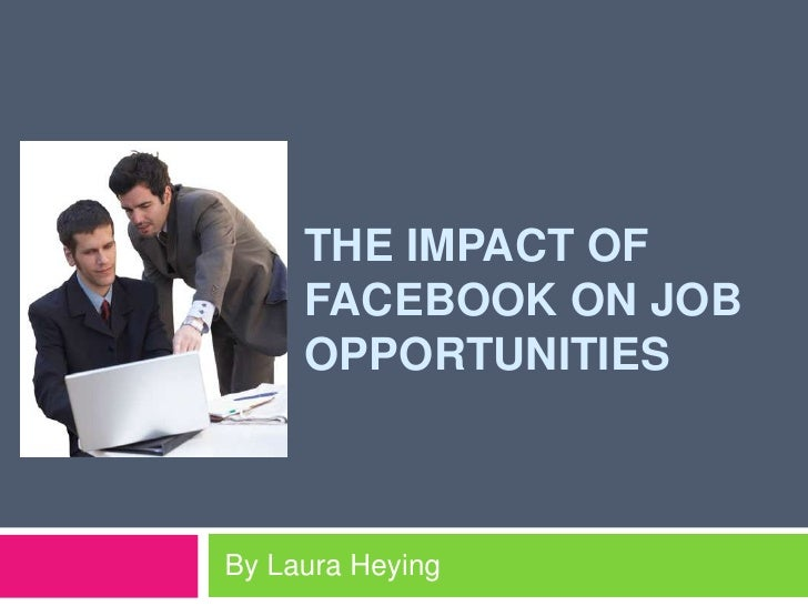 The impact of facebook on job opportunities <br /> By Laura Heying<br />