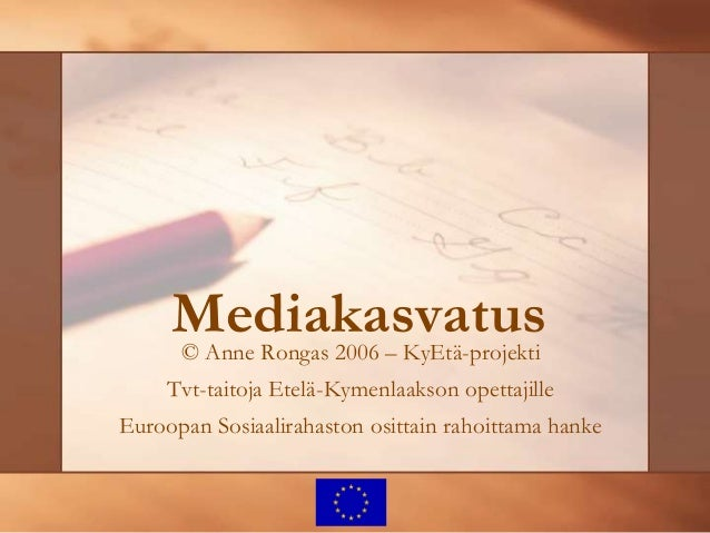 Mediakasvatus© Anne Rongas 2006 – KyEtä-projekti Tvt-taitoja Etelä-Kymenlaakson opettajille Euroopan Sosiaalirahaston osit...