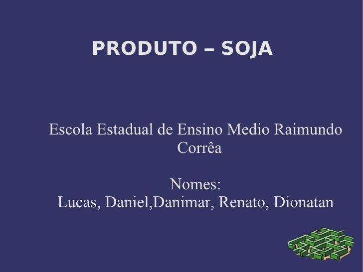 PRODUTO – SOJA   <ul><ul><li>Escola Estadual de Ensino Medio Raimundo Corrêa </li></ul></ul><ul><ul><li>Nomes: </li></ul...