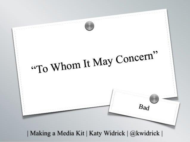 "  Making a Media Kit   Katy Widrick   @kwidrick   ""To Whom It May Concern"" Bad s s"