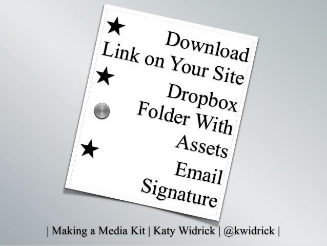   Making a Media Kit   Katy Widrick   @kwidrick   ★ DownloadLink on Your Site★ DropboxFolder With Assets★ EmailSignature s