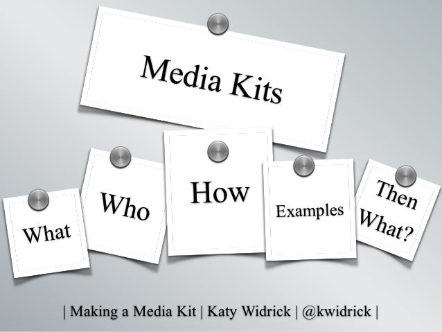   Making a Media Kit   Katy Widrick   @kwidrick   Who Then What? Media Kits How What Examples s s s ss s