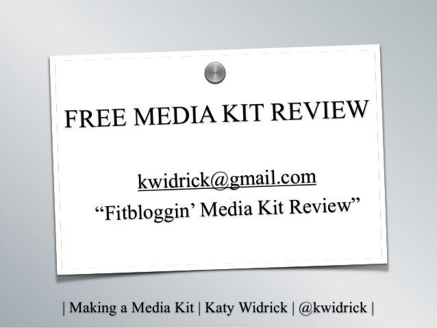 """  Making a Media Kit   Katy Widrick   @kwidrick   FREE MEDIA KIT REVIEW ! kwidrick@gmail.com """"Fitbloggin' Media Kit Review..."""