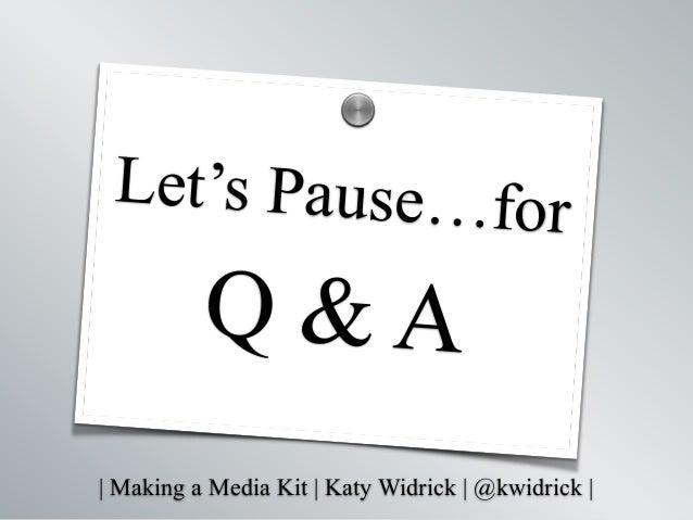   Making a Media Kit   Katy Widrick   @kwidrick   Let's Pause…for Q & A s