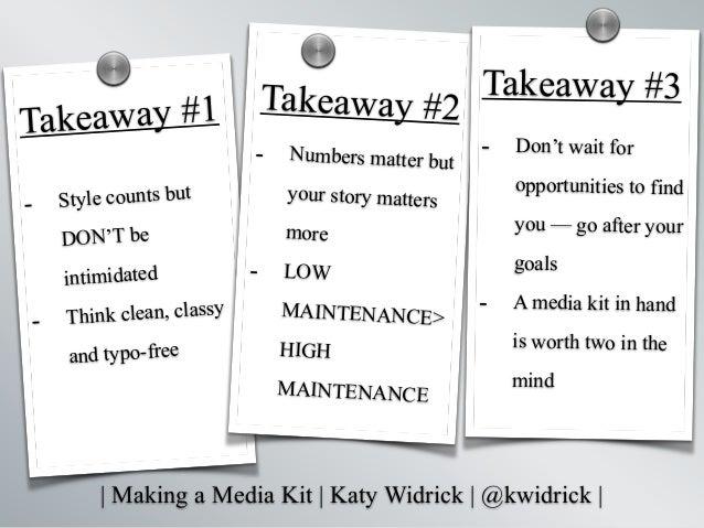   Making a Media Kit   Katy Widrick   @kwidrick   Takeaway #2 - Style counts but DON'T be intimidated - Think clean, class...