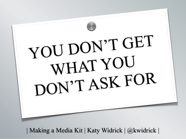   Making a Media Kit   Katy Widrick   @kwidrick   YOU DON'T GET WHAT YOU DON'T ASK FOR s