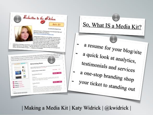   Making a Media Kit   Katy Widrick   @kwidrick   - a resume for your blog/site- a quick look at analytics,testimonials an...