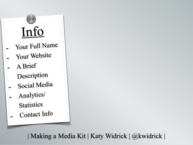   Making a Media Kit   Katy Widrick   @kwidrick   - Your Full Name - Your Website - A Brief Description - Social Media - A...