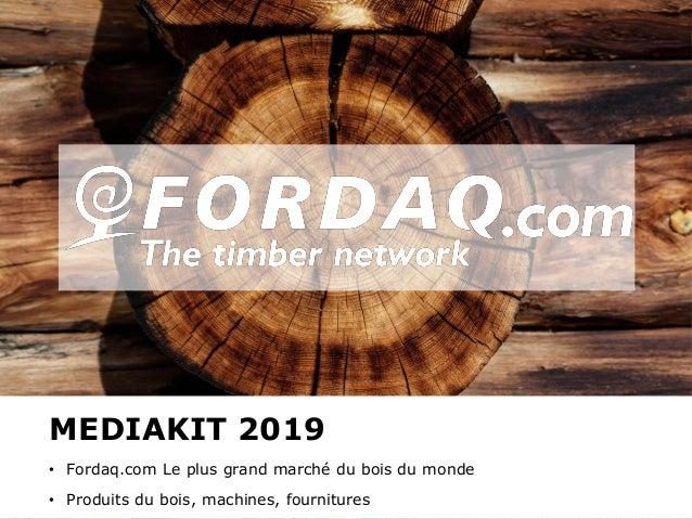 www.fordaq.com MEDIAKIT 2019 • Fordaq.com Le plus grand marché du bois du monde • Produits du bois, machines, fournitures