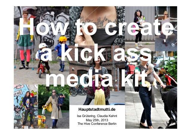 How to createa kick assmedia kitHauptstadtmutti.deIsa Grütering, Claudia KahntMay 25th, 2013The Hive Conference Berlin
