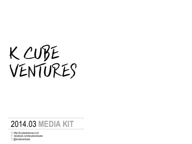 K CUBE 2014.03 MEDIA KIT F. facebook.com/kcubeventures T. @kcubeventures H. http://kcubeventures.co.kr VENTURES