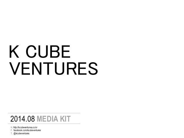 K CUBE 2014.08 MEDIA KIT F. facebook.com/kcubeventures T. @kcubeventures H. http://kcubeventures.co.kr VENTURES