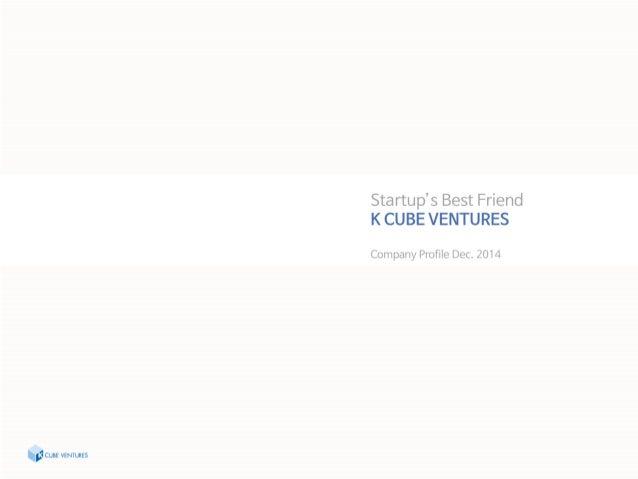 Sta rtup's Best Friend K CUBE VENTURES  Company Profile Dec.  2014  'G cuss VENTURES