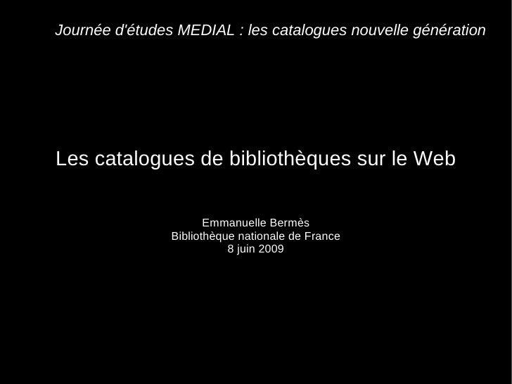 Journée d'études MEDIAL : les catalogues nouvelle génération Les catalogues de bibliothèques sur le Web Emmanuelle Bermès ...