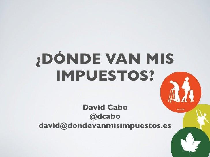 ¿DÓNDE VAN MIS  IMPUESTOS?         David Cabo          @dcabodavid@dondevanmisimpuestos.es