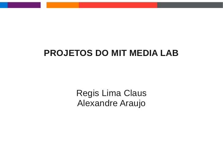 PROJETOS DO MIT MEDIA LAB     Regis Lima Claus     Alexandre Araujo