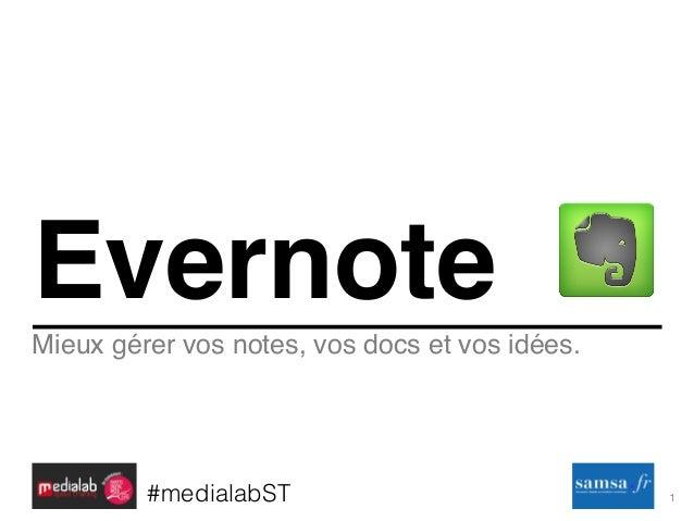 1! Mieux gérer vos notes, vos docs et vos idées. Evernote #medialabST!
