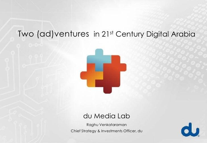 Two (ad)ventures in 21st Century Digital Arabia                         du Media Lab                       Raghu Venkatara...