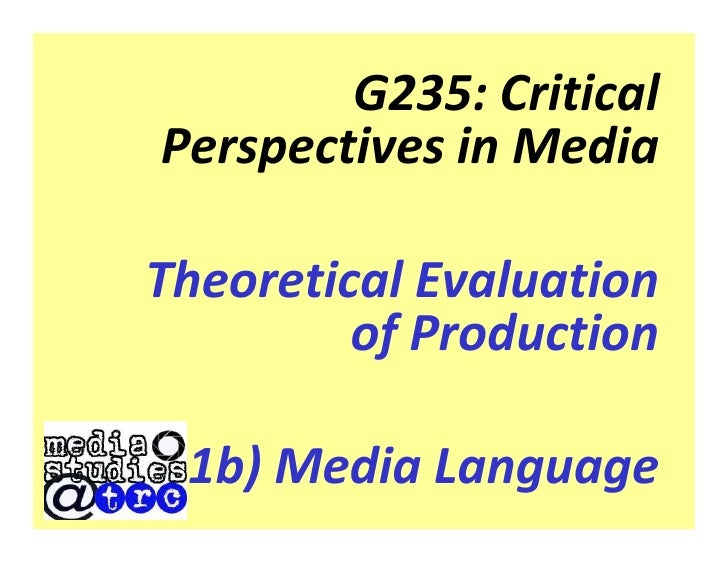 G235: Critical Perspectives in Media  Theoretical Evaluation          of Production   1b) Media Language