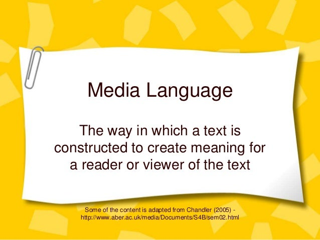 Media Language The way in which a text is constructed to create meaning for a reader or viewer of the text Some of the con...
