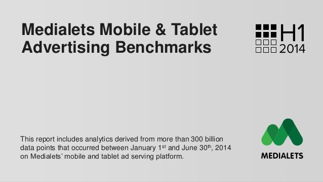 Medialets Mobile & Tablet Advertising Benchmarks This report includes analytics derived from more than 300 billion data po...