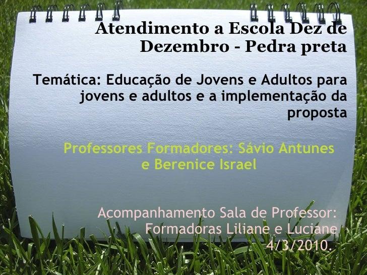 Atendimento a Escola Dez de Dezembro - Pedra preta  Temática: Educação de Jovens e Adultos para jovens e adultos e a impl...