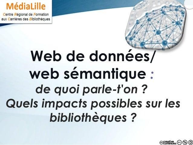 Web de données/ web sémantique : de quoi parle-t'on ? Quels impacts possibles sur les bibliothèques ?