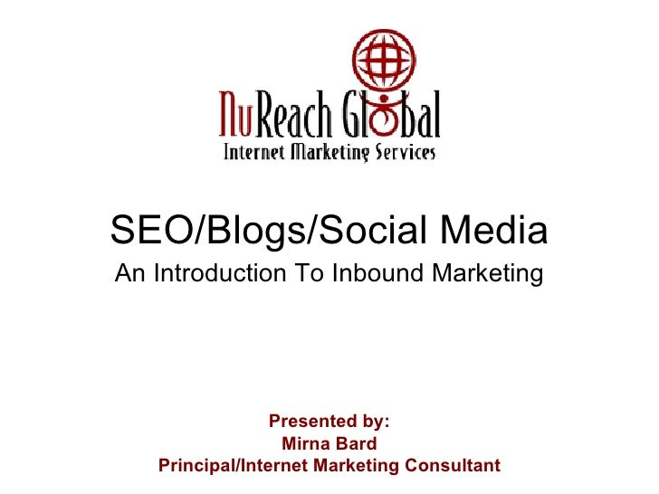 SEO/Blogs/Social Media An Introduction To Inbound Marketing Presented by: Mirna Bard Principal/Internet Marketing Consultant