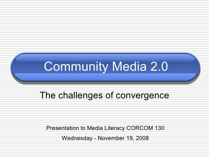 Community Media 2.0 The challenges of convergence Presentation to Media Literacy CORCOM 130 Wednesday - November 19, 2008