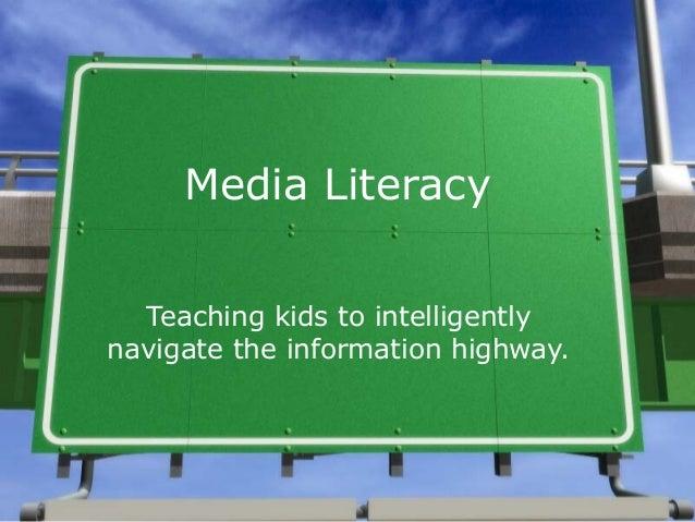 Media Literacy Teaching kids to intelligently navigate the information highway.