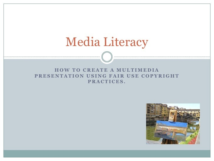 Media Literacy       HOW TO CREATE A MULTIMEDIA PRESENTATION USING FAIR USE COPYRIGHT              PRACTICES.