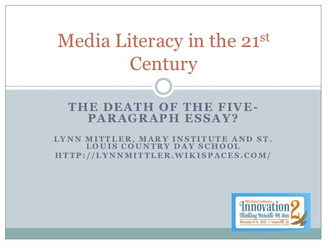 Media Literacy in the         21 st        Century  THE DEATH OF THE FIVE -    PARAGRAPH ESSAY?LYNN MITTLER, MARY INSTITUT...
